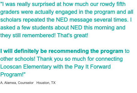 """I was really surprised at how much our rowdy fifth graders were actually engaged in the program and all scholars repeated the NED message several times. I asked a few students about NED this morning and they still remembered! That's great! I will definitely be recommending the program to other schools! Thank you so much for connecting Looscan Elementary with the Pay It Forward Program!"" A. Alamea, Counselor Houston, TX 