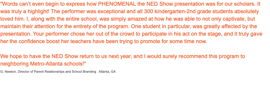 """Words can't even begin to express how PHENOMENAL the NED Show presentation was for our scholars. It was truly a highlight! The performer was exceptional and all 300 kindergarten-2nd grade students absolutely loved him. I, along with the entire school, was simply amazed at how he was able to not only captivate, but maintain their attention for the entirety of the program. One student in particular, was greatly affected by the presentation. Your performer chose her out of the crowd to participate in his act on the stage, and it truly gave her the confidence boost her teachers have been trying to promote for some time now. We hope to have the NED Show return to us next year, and I would surely recommend this program to neighboring Metro-Atlanta schools!"" G. Newton, Director of Parent Relationships and School Branding Atlanta, GA 