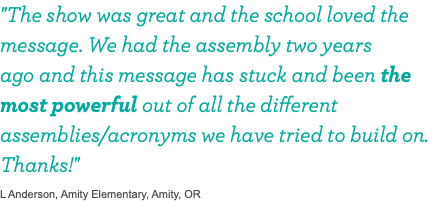 """The show was great and the school loved the message. We had the assembly two years 